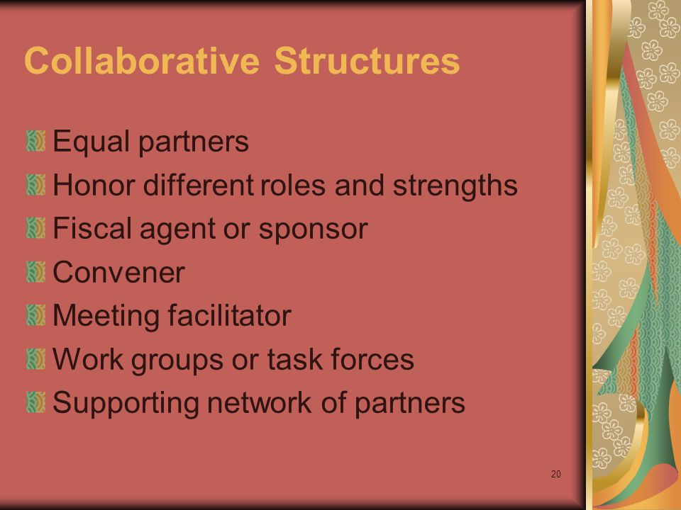 20 Collaborative Structures Equal partners Honor different roles and strengths Fiscal agent or sponsor Convener Meeting facilitator Work groups or task forces Supporting network of partners