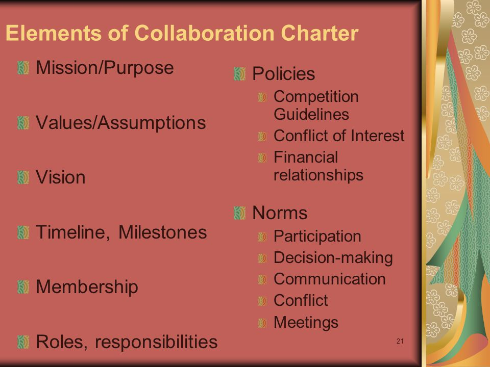 21 Elements of Collaboration Charter Mission/Purpose Values/Assumptions Vision Timeline, Milestones Membership Roles, responsibilities Policies Competition Guidelines Conflict of Interest Financial relationships Norms Participation Decision-making Communication Conflict Meetings