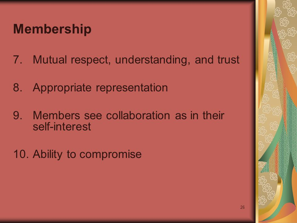26 Membership 7.Mutual respect, understanding, and trust 8.Appropriate representation 9.Members see collaboration as in their self-interest 10.Ability to compromise