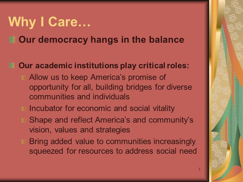 3 Why I Care… Our democracy hangs in the balance Our academic institutions play critical roles: Allow us to keep Americas promise of opportunity for all, building bridges for diverse communities and individuals Incubator for economic and social vitality Shape and reflect Americas and communitys vision, values and strategies Bring added value to communities increasingly squeezed for resources to address social need