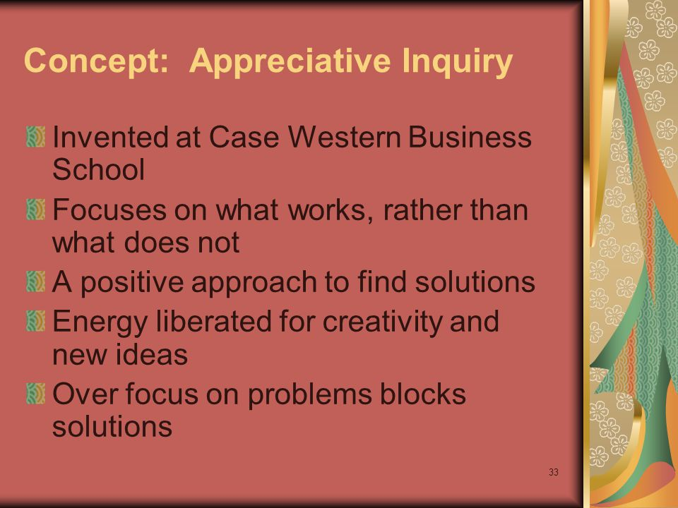 33 Concept: Appreciative Inquiry Invented at Case Western Business School Focuses on what works, rather than what does not A positive approach to find solutions Energy liberated for creativity and new ideas Over focus on problems blocks solutions