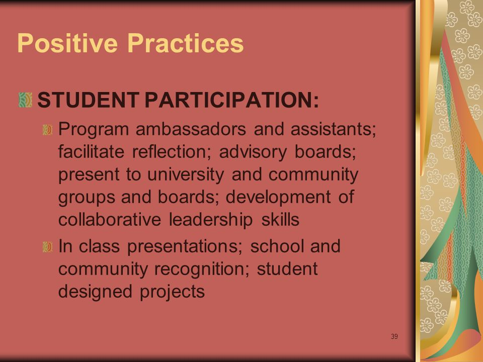 39 Positive Practices STUDENT PARTICIPATION: Program ambassadors and assistants; facilitate reflection; advisory boards; present to university and community groups and boards; development of collaborative leadership skills In class presentations; school and community recognition; student designed projects