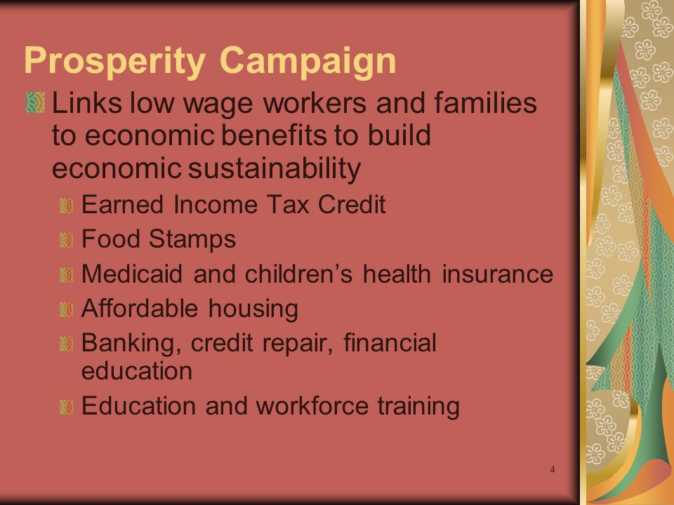 4 Prosperity Campaign Links low wage workers and families to economic benefits to build economic sustainability Earned Income Tax Credit Food Stamps Medicaid and childrens health insurance Affordable housing Banking, credit repair, financial education Education and workforce training