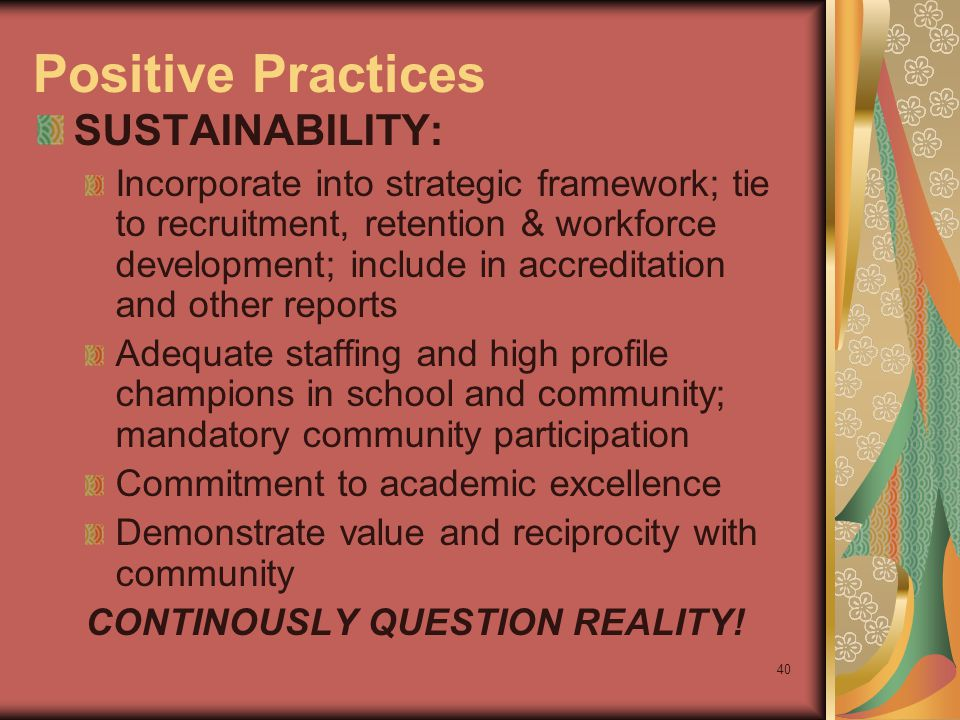 40 Positive Practices SUSTAINABILITY: Incorporate into strategic framework; tie to recruitment, retention & workforce development; include in accreditation and other reports Adequate staffing and high profile champions in school and community; mandatory community participation Commitment to academic excellence Demonstrate value and reciprocity with community CONTINOUSLY QUESTION REALITY!