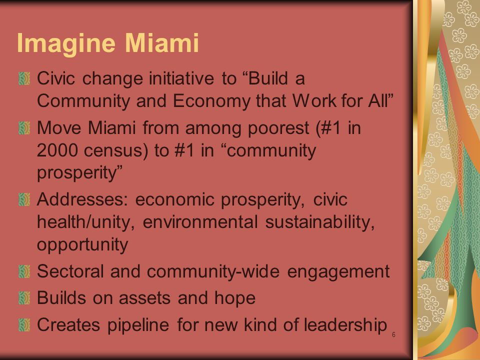 6 Imagine Miami Civic change initiative to Build a Community and Economy that Work for All Move Miami from among poorest (#1 in 2000 census) to #1 in community prosperity Addresses: economic prosperity, civic health/unity, environmental sustainability, opportunity Sectoral and community-wide engagement Builds on assets and hope Creates pipeline for new kind of leadership