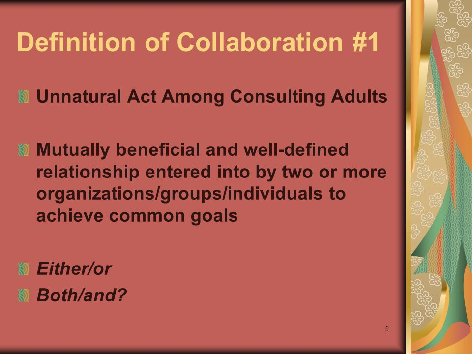9 Definition of Collaboration #1 Unnatural Act Among Consulting Adults Mutually beneficial and well-defined relationship entered into by two or more organizations/groups/individuals to achieve common goals Either/or Both/and?