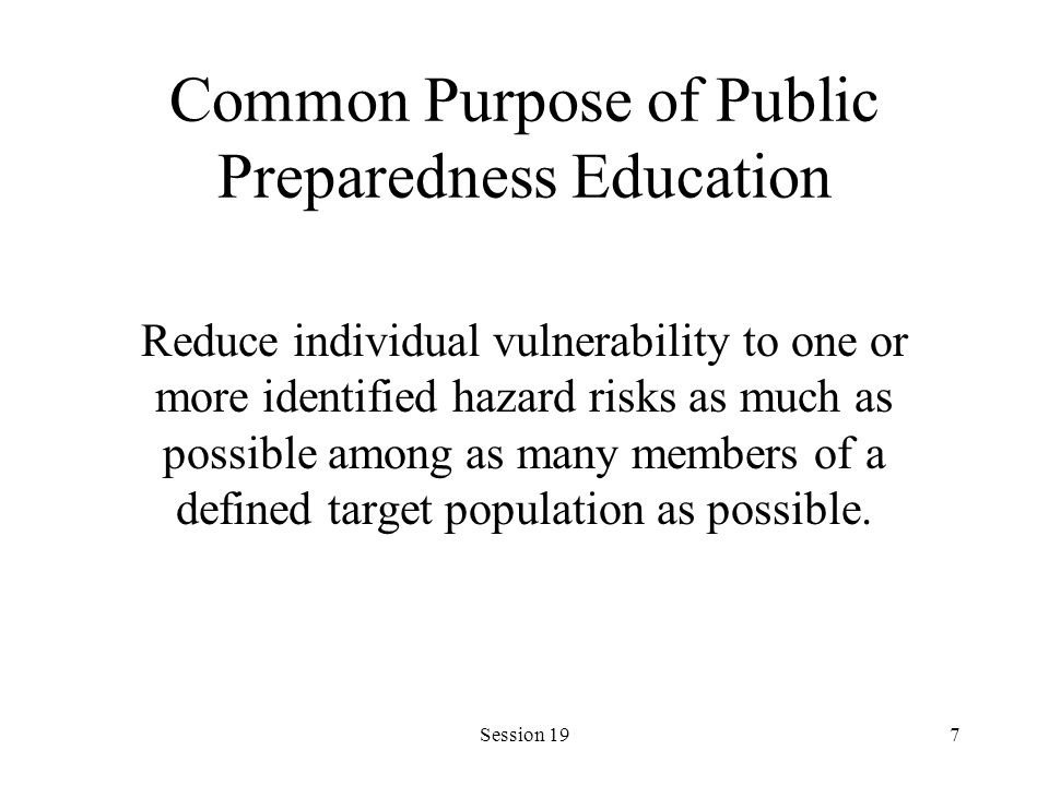 Session 197 Common Purpose of Public Preparedness Education Reduce individual vulnerability to one or more identified hazard risks as much as possible among as many members of a defined target population as possible.