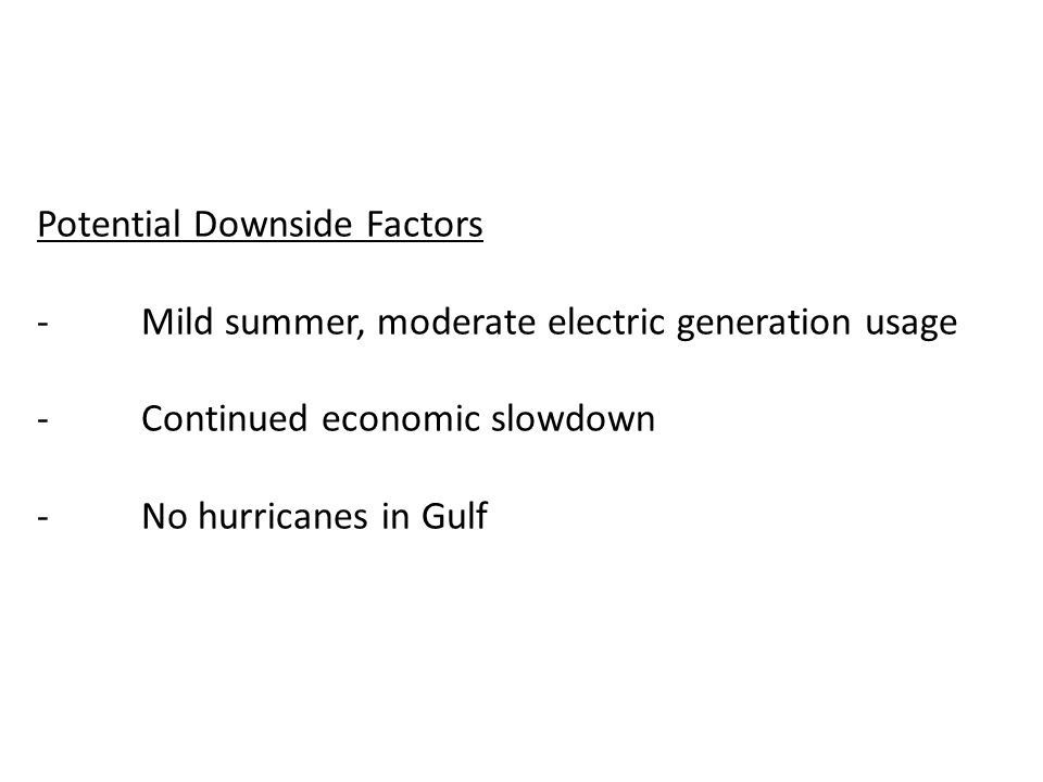 Potential Downside Factors -Mild summer, moderate electric generation usage -Continued economic slowdown -No hurricanes in Gulf