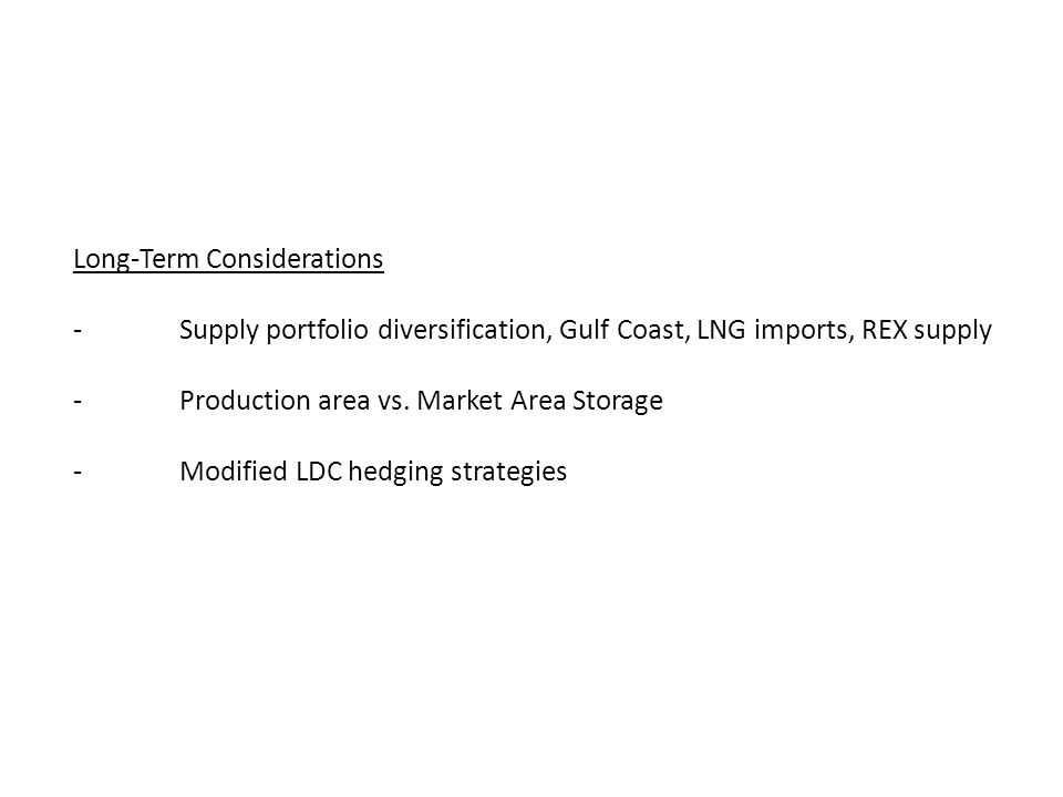 Long-Term Considerations -Supply portfolio diversification, Gulf Coast, LNG imports, REX supply -Production area vs.