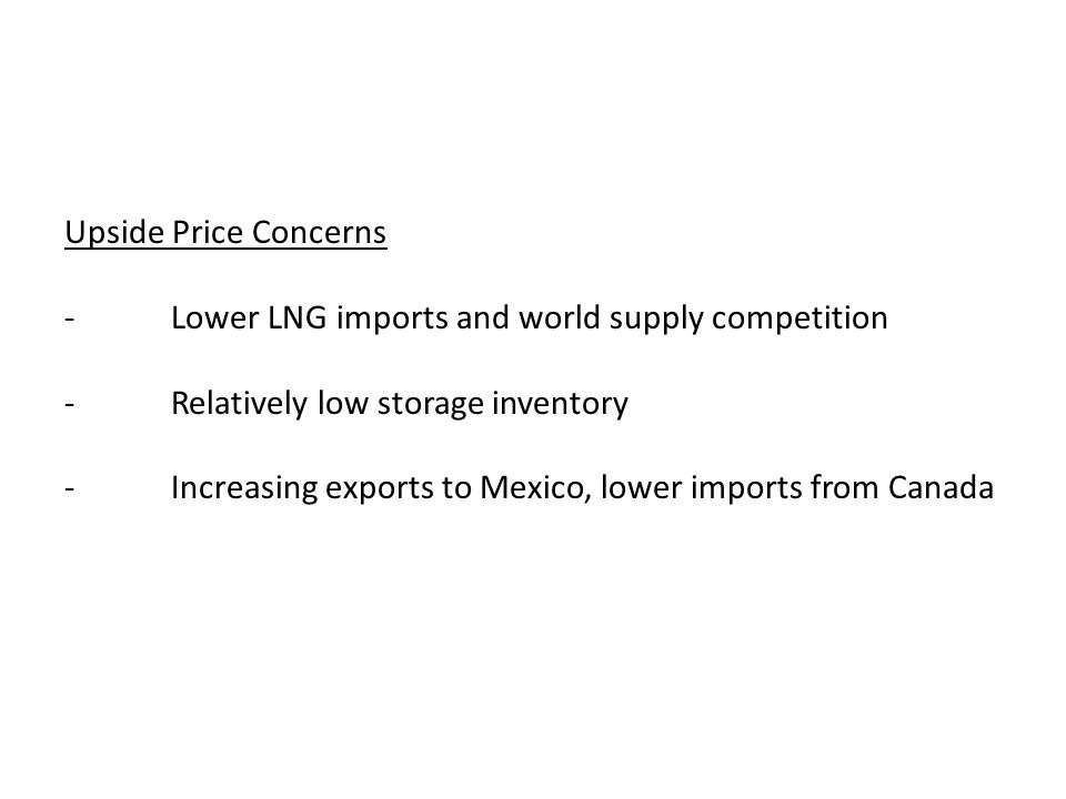 Upside Price Concerns -Lower LNG imports and world supply competition -Relatively low storage inventory -Increasing exports to Mexico, lower imports from Canada