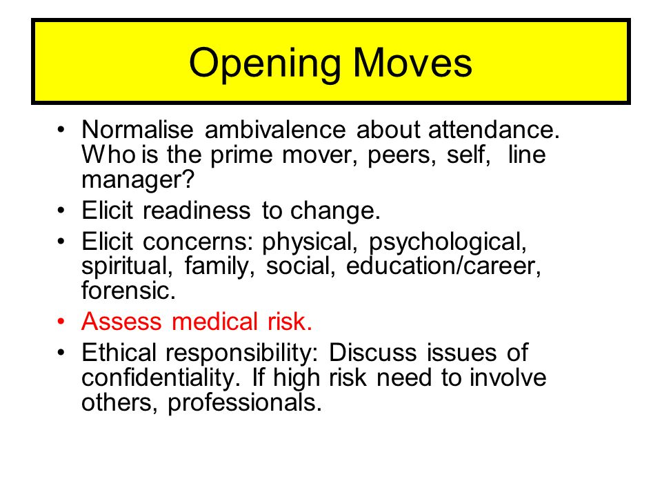 Opening Moves Normalise ambivalence about attendance. Who is the prime mover, peers, self, line manager? Elicit readiness to change. Elicit concerns: