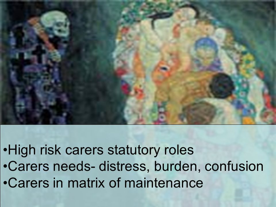 High risk carers statutory roles Carers needs- distress, burden, confusion Carers in matrix of maintenance