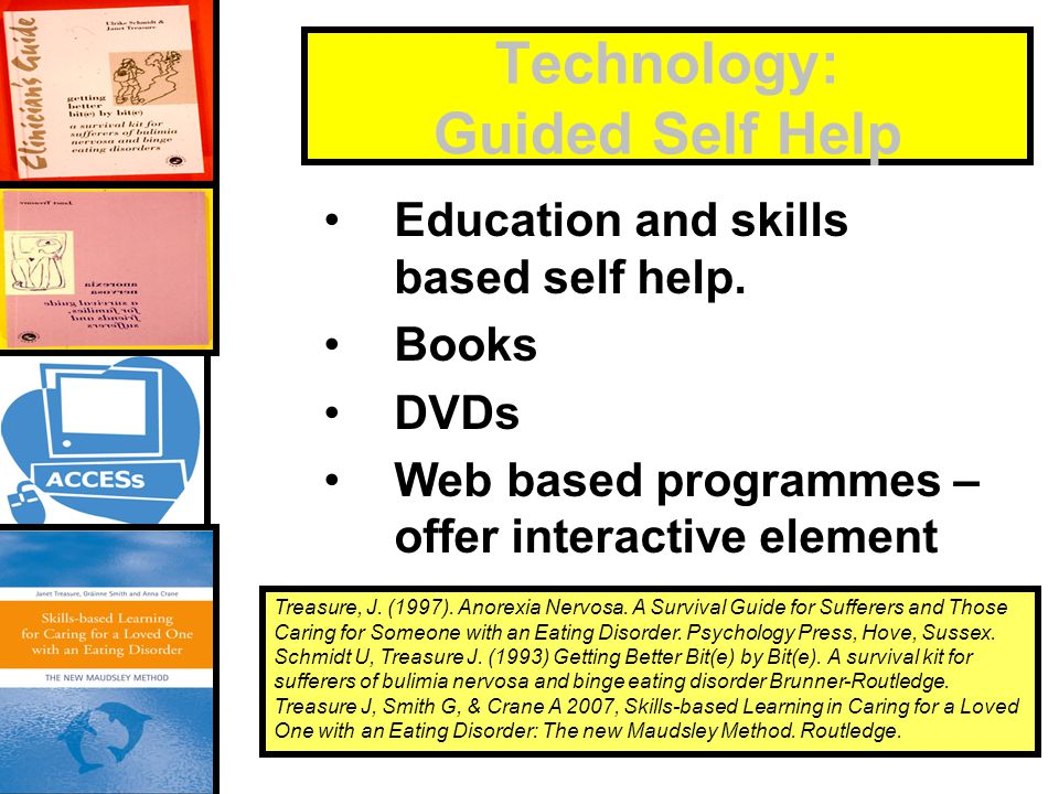 Technology: Guided Self Help Education and skills based self help. Books DVDs Web based programmes – offer interactive element Treasure, J. (1997). An