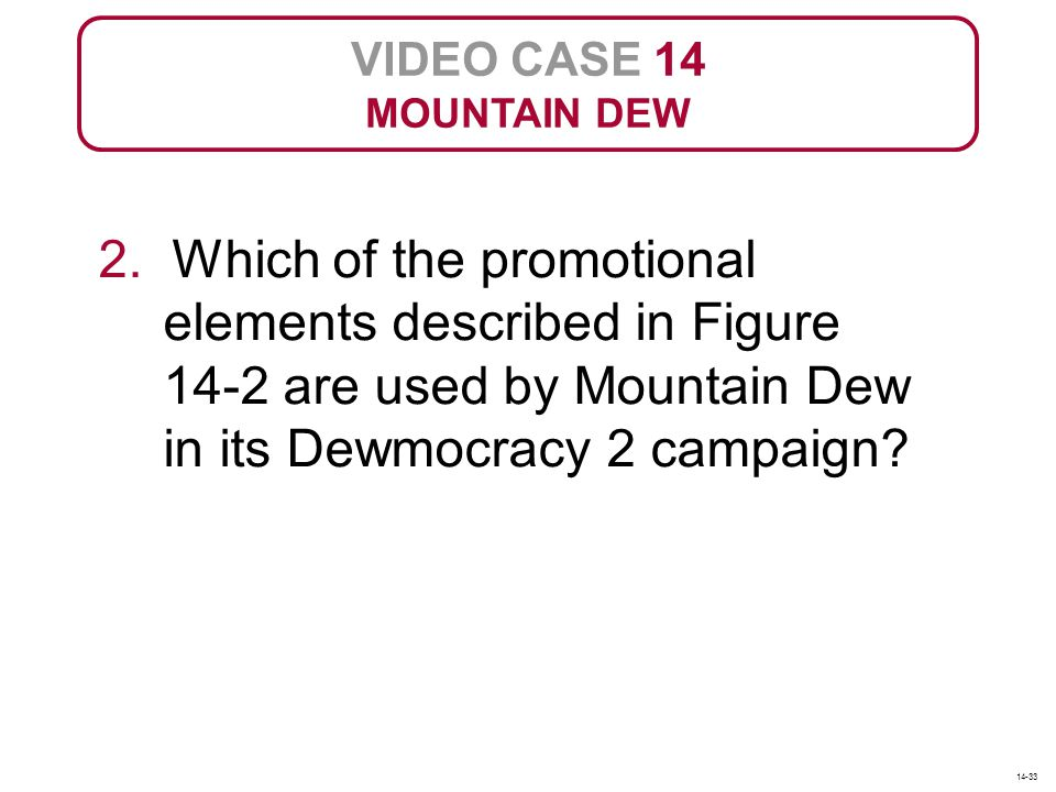 VIDEO CASE 14 MOUNTAIN DEW 2. Which of the promotional elements described in Figure 14-2 are used by Mountain Dew in its Dewmocracy 2 campaign? 14-33