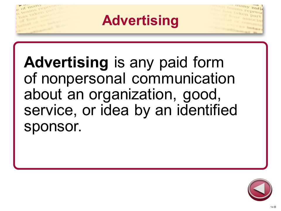 Advertising Advertising is any paid form of nonpersonal communication about an organization, good, service, or idea by an identified sponsor. 14-38