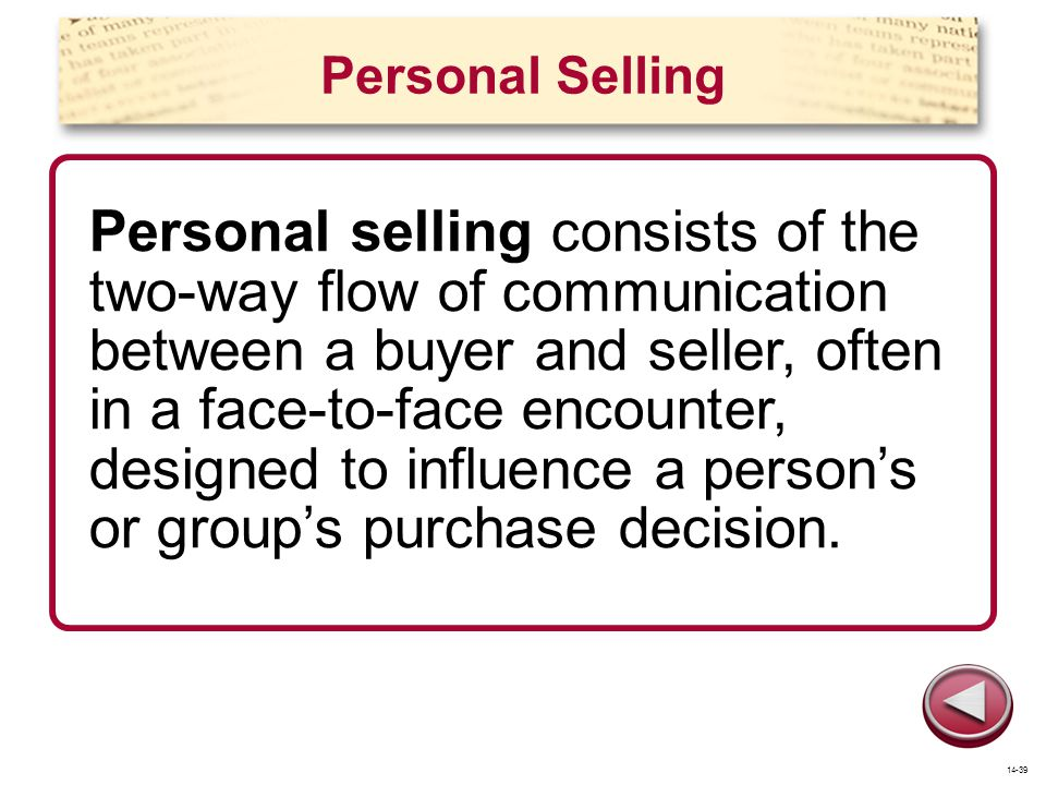 Personal Selling Personal selling consists of the two-way flow of communication between a buyer and seller, often in a face-to-face encounter, designe
