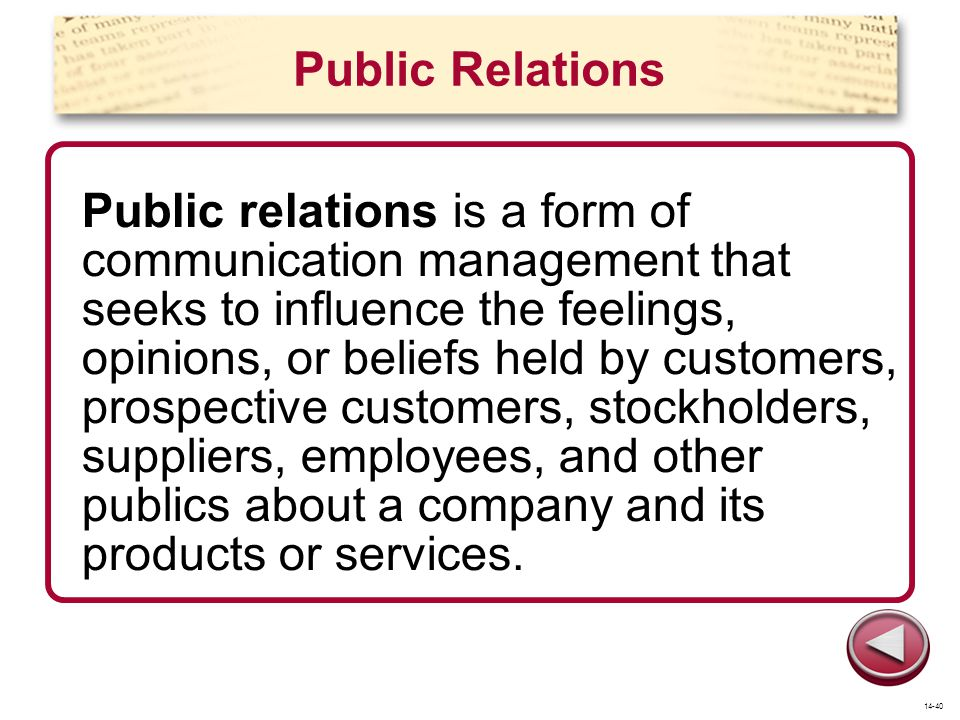 Public Relations Public relations is a form of communication management that seeks to influence the feelings, opinions, or beliefs held by customers,