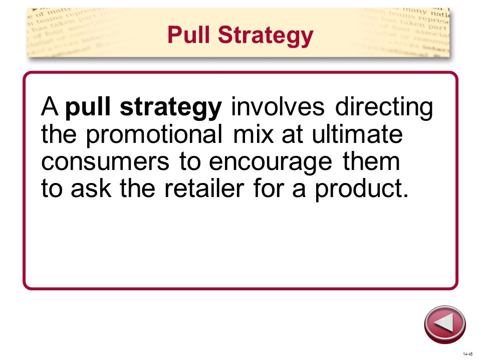 Pull Strategy A pull strategy involves directing the promotional mix at ultimate consumers to encourage them to ask the retailer for a product. 14-45