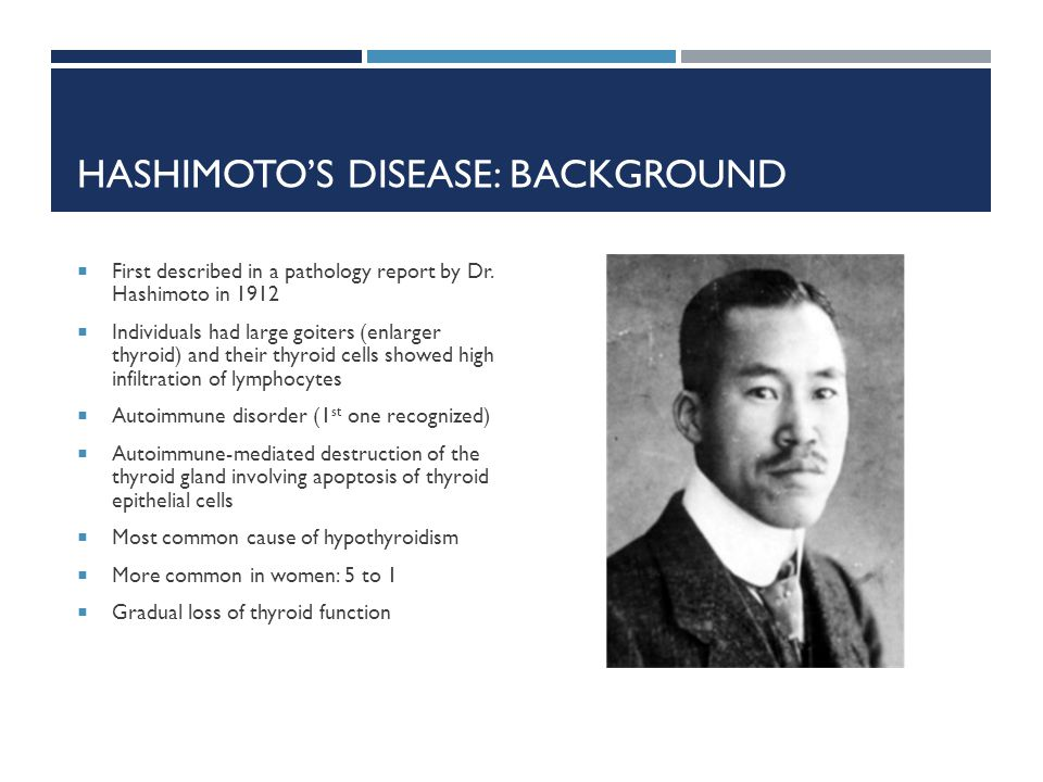 HASHIMOTOS DISEASE: BACKGROUND First described in a pathology report by Dr. Hashimoto in 1912 Individuals had large goiters (enlarger thyroid) and the