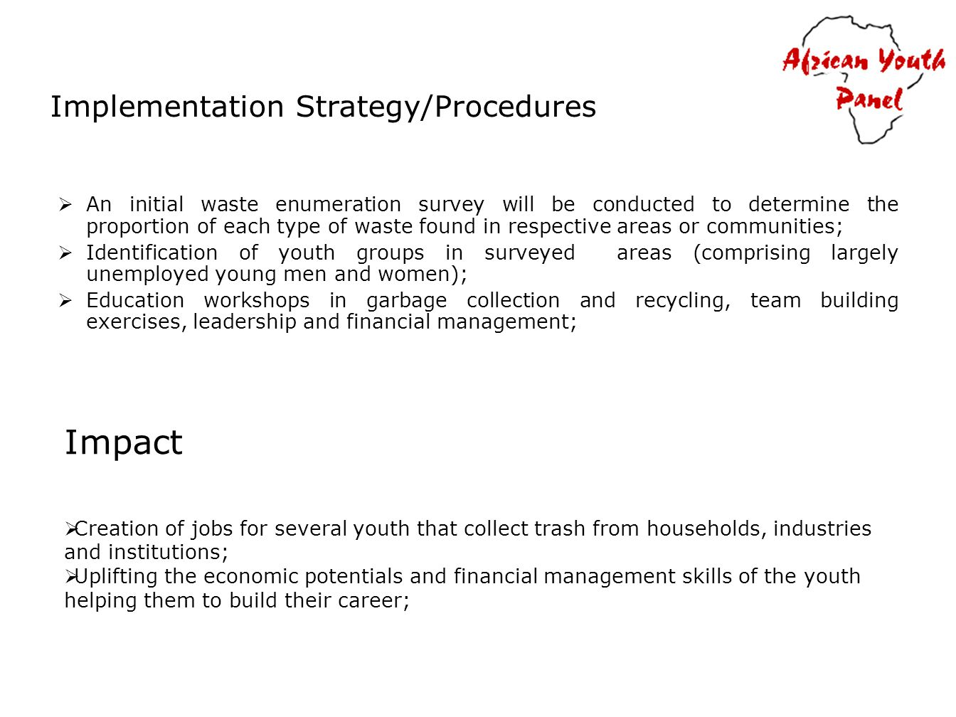 Implementation Strategy/Procedures An initial waste enumeration survey will be conducted to determine the proportion of each type of waste found in respective areas or communities; Identification of youth groups in surveyed areas (comprising largely unemployed young men and women); Education workshops in garbage collection and recycling, team building exercises, leadership and financial management; Impact Creation of jobs for several youth that collect trash from households, industries and institutions; Uplifting the economic potentials and financial management skills of the youth helping them to build their career;