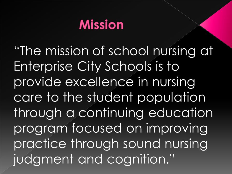 The mission of school nursing at Enterprise City Schools is to provide excellence in nursing care to the student population through a continuing education program focused on improving practice through sound nursing judgment and cognition.