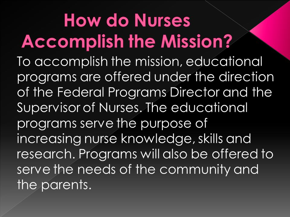 To accomplish the mission, educational programs are offered under the direction of the Federal Programs Director and the Supervisor of Nurses.