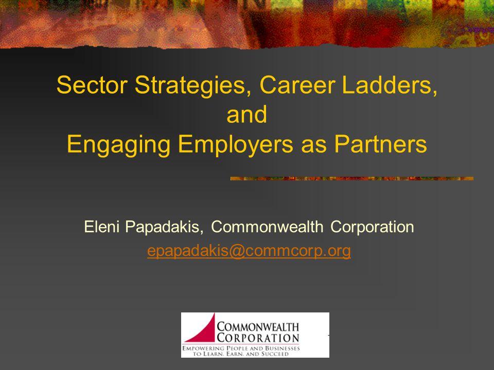 Sector Strategies, Career Ladders, and Engaging Employers as Partners Eleni Papadakis, Commonwealth Corporation epapadakis@commcorp.org