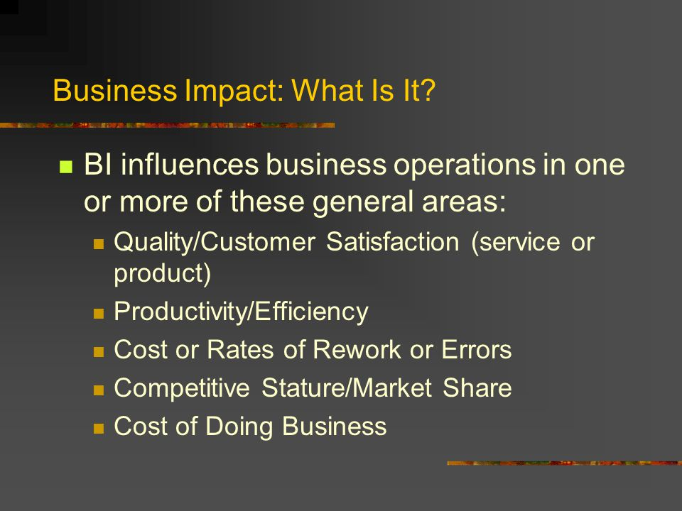 Business Impact: What Is It? BI influences business operations in one or more of these general areas: Quality/Customer Satisfaction (service or produc