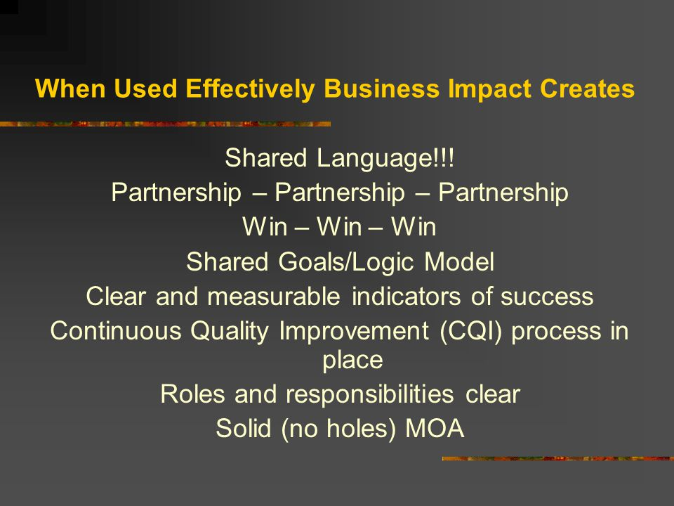 When Used Effectively Business Impact Creates Shared Language!!! Partnership – Partnership – Partnership Win – Win – Win Shared Goals/Logic Model Clea