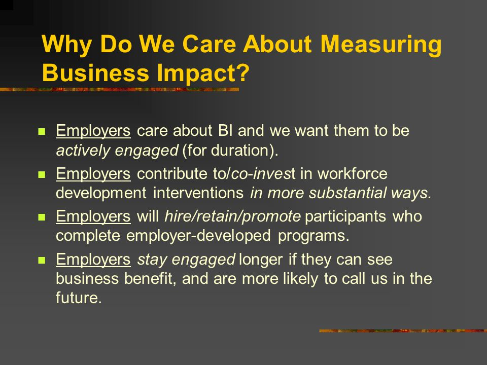 Why Do We Care About Measuring Business Impact? Employers care about BI and we want them to be actively engaged (for duration). Employers contribute t