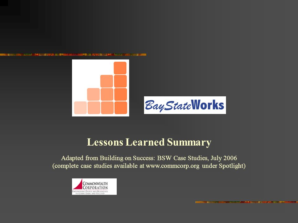 Lessons Learned Summary Adapted from Building on Success: BSW Case Studies, July 2006 (complete case studies available at www.commcorp.org under Spotl