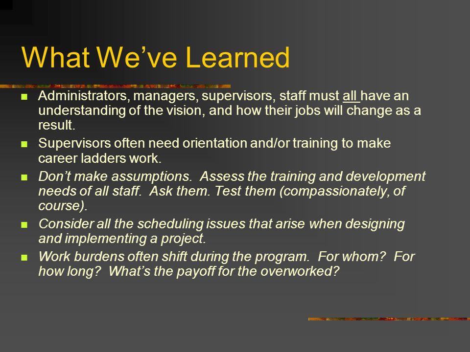 What Weve Learned Administrators, managers, supervisors, staff must all have an understanding of the vision, and how their jobs will change as a resul