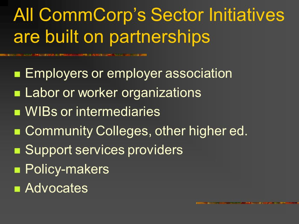 All CommCorps Sector Initiatives are built on partnerships Employers or employer association Labor or worker organizations WIBs or intermediaries Comm