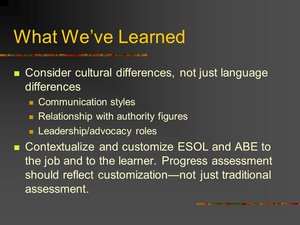 What Weve Learned Consider cultural differences, not just language differences Communication styles Relationship with authority figures Leadership/adv