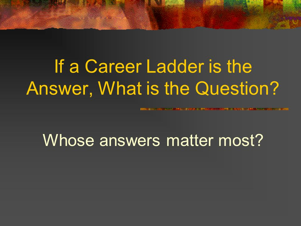 If a Career Ladder is the Answer, What is the Question? Whose answers matter most?