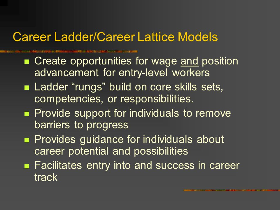 Career Ladder/Career Lattice Models Create opportunities for wage and position advancement for entry-level workers Ladder rungs build on core skills s