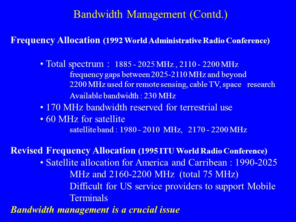 Bandwidth Management (Contd.) Frequency Allocation (1992 World Administrative Radio Conference) Total spectrum : 1885 - 2025 MHz, 2110 - 2200 MHz frequency gaps between 2025-2110 MHz and beyond 2200 MHz used for remote sensing, cable TV, space research Available bandwidth : 230 MHz 170 MHz bandwidth reserved for terrestrial use 60 MHz for satellite satellite band : 1980 - 2010 MHz, 2170 - 2200 MHz Revised Frequency Allocation (1995 ITU World Radio Conference) Satellite allocation for America and Carribean : 1990-2025 MHz and 2160-2200 MHz (total 75 MHz) Difficult for US service providers to support Mobile Terminals Bandwidth management is a crucial issue