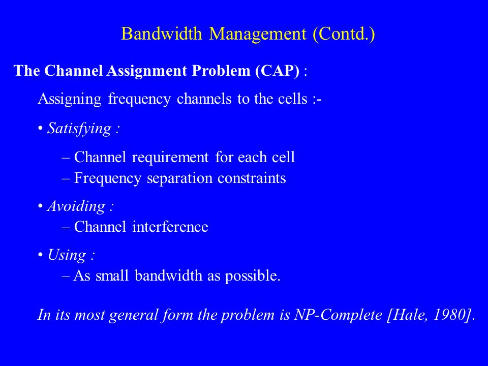 Bandwidth Management (Contd.) The Channel Assignment Problem (CAP) : Assigning frequency channels to the cells :- Satisfying : – Channel requirement for each cell – Frequency separation constraints Avoiding : – Channel interference Using : – As small bandwidth as possible.