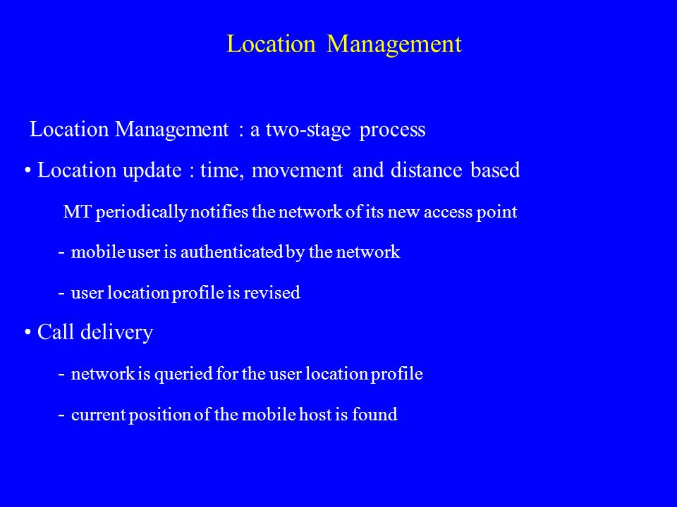 Location Management Location Management : a two-stage process Location update : time, movement and distance based ­ MT periodically notifies the network of its new access point - mobile user is authenticated by the network - user location profile is revised Call delivery - network is queried for the user location profile - current position of the mobile host is found