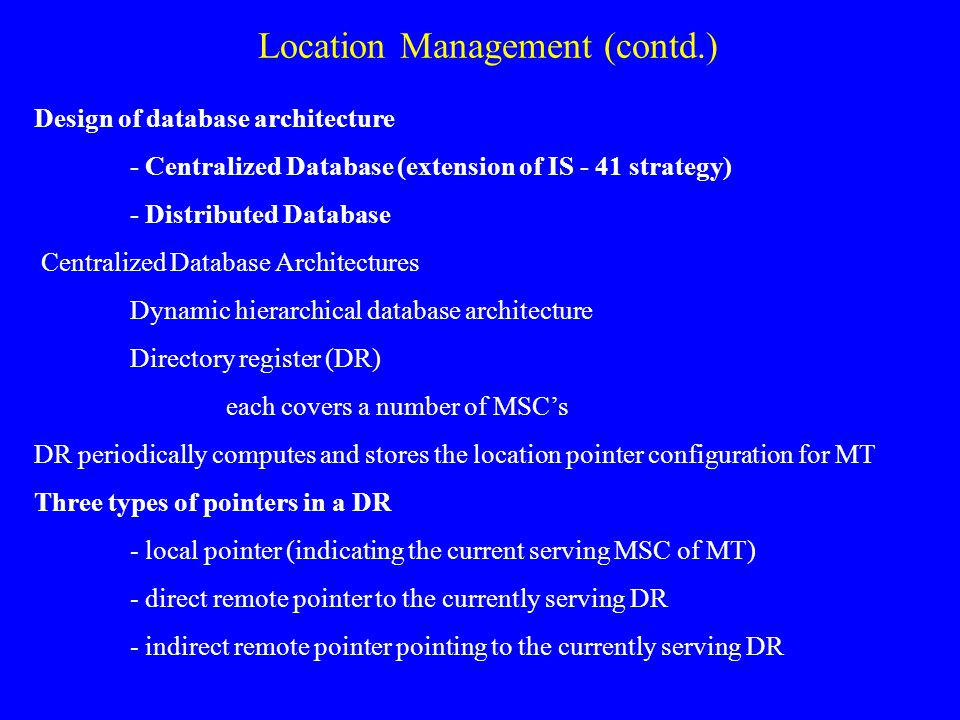 Location Management (contd.) Design of database architecture - Centralized Database (extension of IS - 41 strategy) - Distributed Database Centralized Database Architectures Dynamic hierarchical database architecture Directory register (DR) each covers a number of MSCs DR periodically computes and stores the location pointer configuration for MT Three types of pointers in a DR - local pointer (indicating the current serving MSC of MT) - direct remote pointer to the currently serving DR - indirect remote pointer pointing to the currently serving DR