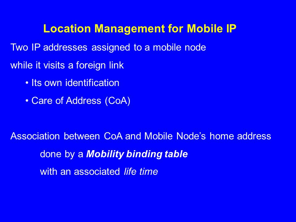Location Management for Mobile IP Two IP addresses assigned to a mobile node while it visits a foreign link Its own identification Care of Address (CoA) Association between CoA and Mobile Nodes home address done by a Mobility binding table with an associated life time
