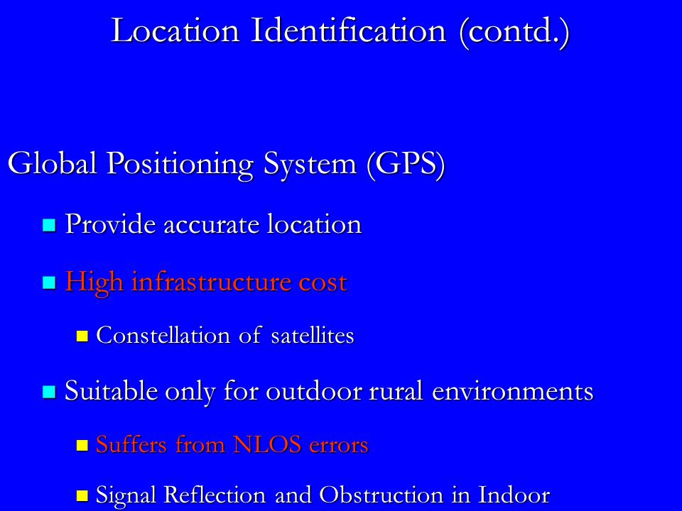 Location Identification (contd.) Global Positioning System (GPS) Provide accurate location Provide accurate location High infrastructure cost High infrastructure cost Constellation of satellites Constellation of satellites Suitable only for outdoor rural environments Suitable only for outdoor rural environments Suffers from NLOS errors Suffers from NLOS errors Signal Reflection and Obstruction in Indoor Environments Signal Reflection and Obstruction in Indoor Environments