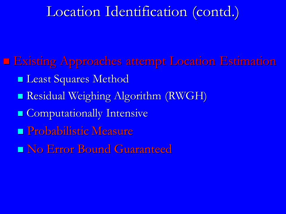 Location Identification (contd.) Existing Approaches attempt Location Estimation Existing Approaches attempt Location Estimation Least Squares Method Least Squares Method Residual Weighing Algorithm (RWGH) Residual Weighing Algorithm (RWGH) Computationally Intensive Computationally Intensive Probabilistic Measure Probabilistic Measure No Error Bound Guaranteed No Error Bound Guaranteed