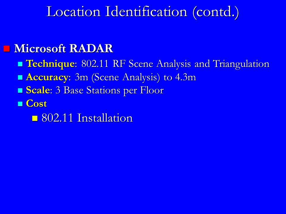 Location Identification (contd.) Microsoft RADAR Microsoft RADAR Technique: 802.11 RF Scene Analysis and Triangulation Technique: 802.11 RF Scene Analysis and Triangulation Accuracy: 3m (Scene Analysis) to 4.3m Accuracy: 3m (Scene Analysis) to 4.3m Scale: 3 Base Stations per Floor Scale: 3 Base Stations per Floor Cost Cost 802.11 Installation 802.11 Installation
