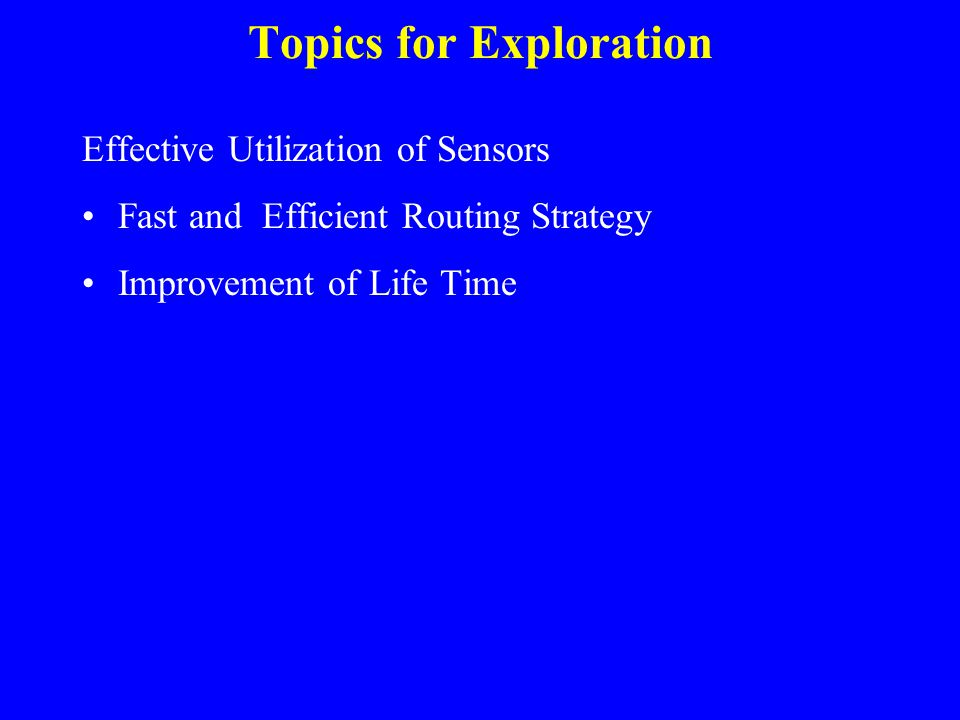 Topics for Exploration Effective Utilization of Sensors Fast and Efficient Routing Strategy Improvement of Life Time
