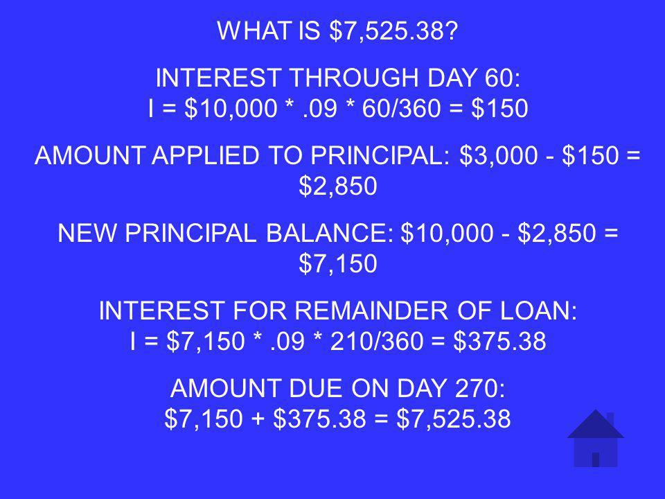 WHAT IS THE ADJUSTED BALANCE, DUE AT MATURITY, OF A SIMPLE INTEREST NOTE WITH THE FOLLOWING SCENARIO: AMOUNT BORROWED $10,000 TERMS: 9% ORDINARY INTEREST, 270 DAY TERM PARTIAL PAYMENT OF $3,000 MADE ON DAY 60 5 POINTS