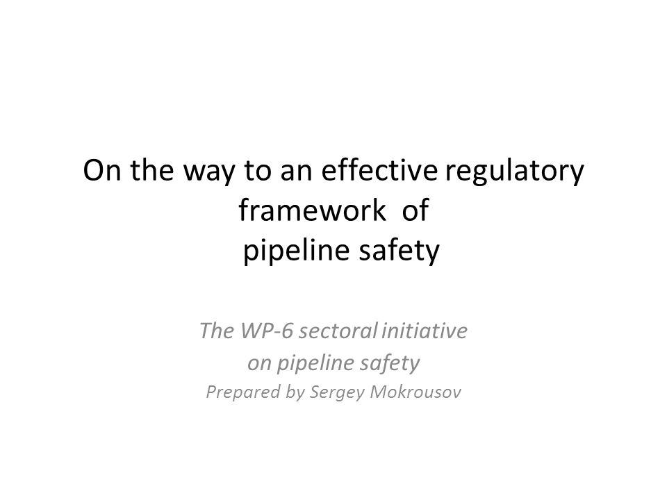 On the way to an effective regulatory framework of pipeline safety The WP-6 sectoral initiative on pipeline safety Prepared by Sergey Mokrousov