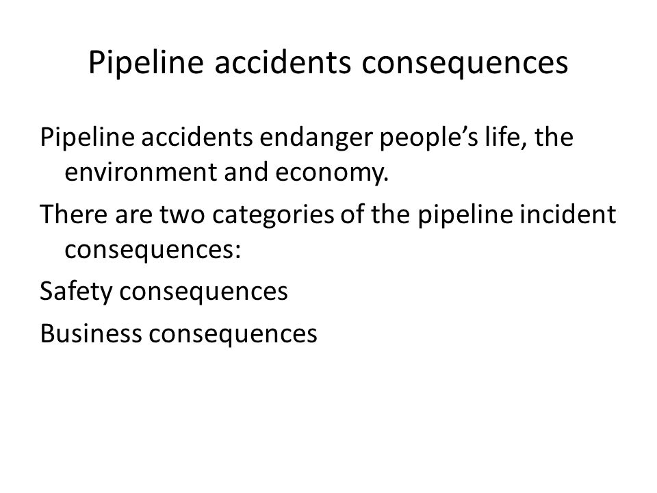 Safety consequences Fatalities Injuries Pollution and contamination Explosion Fire The third party property damage and waking the public hostility to pipelines