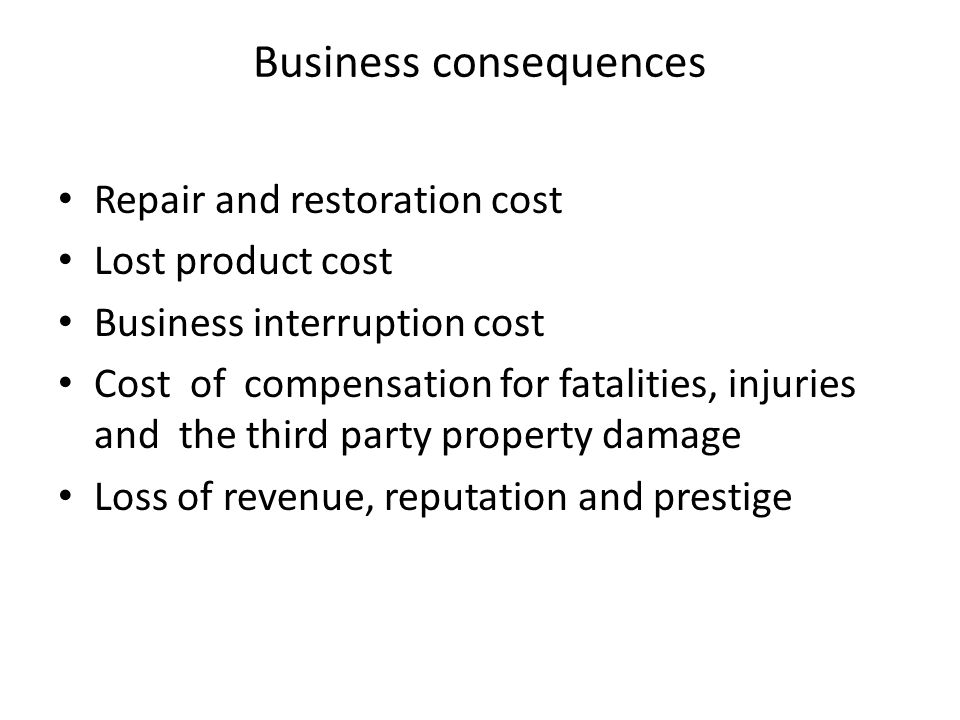 Business consequences Repair and restoration cost Lost product cost Business interruption cost Cost of compensation for fatalities, injuries and the third party property damage Loss of revenue, reputation and prestige