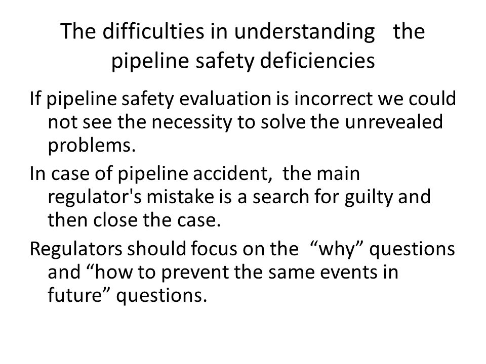 The difficulties in understanding the pipeline safety deficiencies If pipeline safety evaluation is incorrect we could not see the necessity to solve the unrevealed problems.